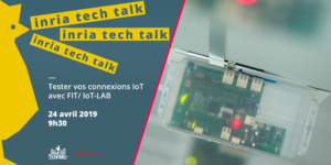 INRIA TECH TALK: VALIDATE YOUR IOT PROTOCOLS WITH THE FIT/IOT-LAB PLATFORM